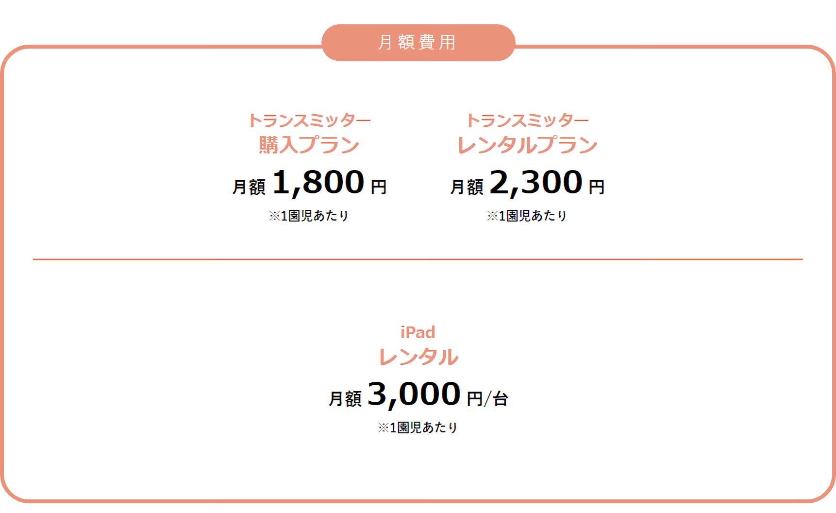 月額費用 トランスミッター購入プラン月額1,800円 トランスミッターレンタルプラン月額2,300円 iPadレンタル月額3,000円/台